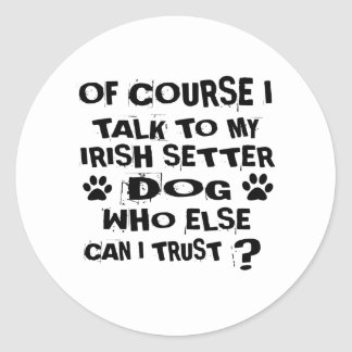 OF COURSE I TALK TO MY IRISH SETTER DOG DESIGNS CLASSIC ROUND STICKER