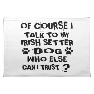 OF COURSE I TALK TO MY IRISH SETTER DOG DESIGNS PLACEMAT
