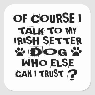 OF COURSE I TALK TO MY IRISH SETTER DOG DESIGNS SQUARE STICKER