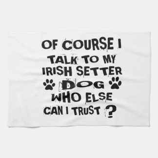 OF COURSE I TALK TO MY IRISH SETTER DOG DESIGNS TEA TOWEL