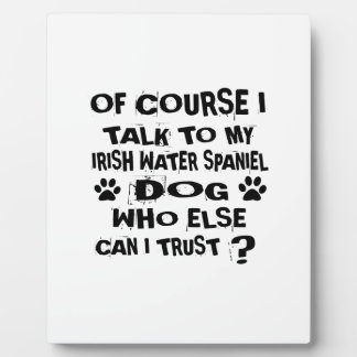 OF COURSE I TALK TO MY IRISH WATER SPANIEL DOG DES PLAQUE