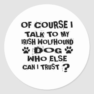 OF COURSE I TALK TO MY IRISH WOLFHOUND DOG DESIGNS CLASSIC ROUND STICKER