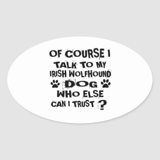 OF COURSE I TALK TO MY IRISH WOLFHOUND DOG DESIGNS OVAL STICKER