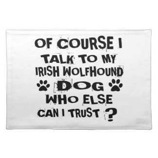 OF COURSE I TALK TO MY IRISH WOLFHOUND DOG DESIGNS PLACEMAT