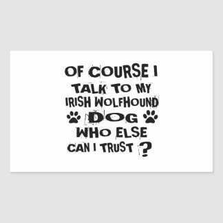 OF COURSE I TALK TO MY IRISH WOLFHOUND DOG DESIGNS RECTANGULAR STICKER