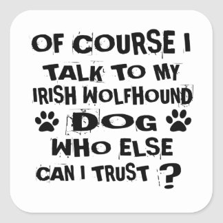 OF COURSE I TALK TO MY IRISH WOLFHOUND DOG DESIGNS SQUARE STICKER