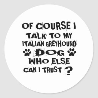 OF COURSE I TALK TO MY ITALIAN GREYHOUND DOG DESIG CLASSIC ROUND STICKER