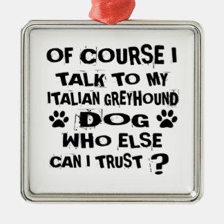 OF COURSE I TALK TO MY ITALIAN GREYHOUND DOG DESIG METAL ORNAMENT