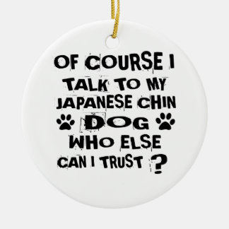 OF COURSE I TALK TO MY JAPANESE CHIN DOG DESIGNS CERAMIC ORNAMENT