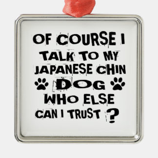 OF COURSE I TALK TO MY JAPANESE CHIN DOG DESIGNS METAL ORNAMENT