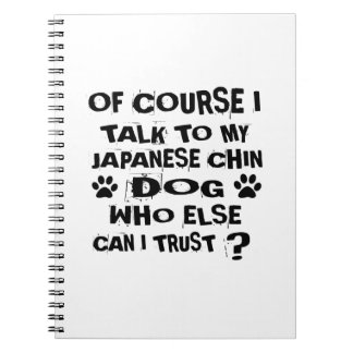 OF COURSE I TALK TO MY JAPANESE CHIN DOG DESIGNS NOTEBOOK