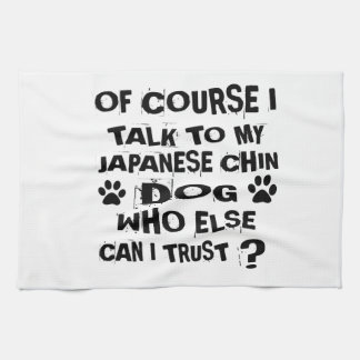 OF COURSE I TALK TO MY JAPANESE CHIN DOG DESIGNS TEA TOWEL
