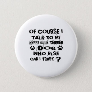 OF COURSE I TALK TO MY KERRY BLUE TERRIER DOG DESI 6 CM ROUND BADGE