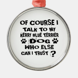 OF COURSE I TALK TO MY KERRY BLUE TERRIER DOG DESI METAL ORNAMENT