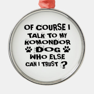 OF COURSE I TALK TO MY KOMONDOR DOG DESIGNS METAL ORNAMENT