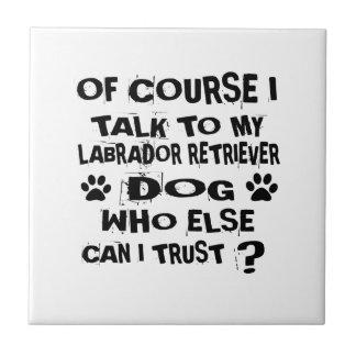 OF COURSE I TALK TO MY LABRADOR RETRIEVER DOG DESI CERAMIC TILE