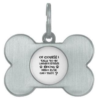 OF COURSE I TALK TO MY LABRADOR RETRIEVER DOG DESI PET TAG