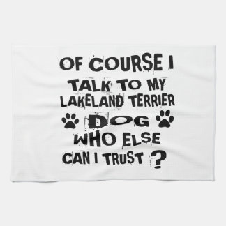 OF COURSE I TALK TO MY LAKELAND TERRIER DOG DESIGN TEA TOWEL
