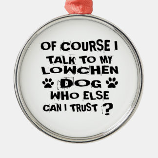 OF COURSE I TALK TO MY LOWCHEN DOG DESIGNS METAL ORNAMENT