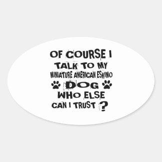 OF COURSE I TALK TO MY MINIATURE AMERICAN ESKIMO D OVAL STICKER