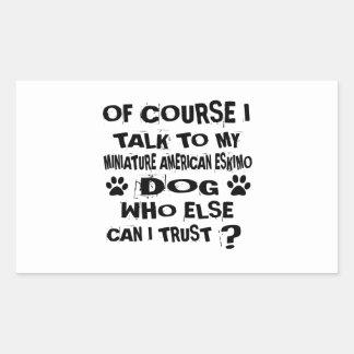OF COURSE I TALK TO MY MINIATURE AMERICAN ESKIMO D RECTANGULAR STICKER