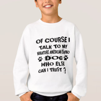 OF COURSE I TALK TO MY MINIATURE AMERICAN ESKIMO D SWEATSHIRT