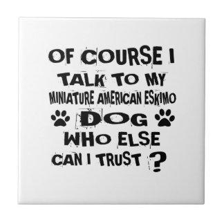 OF COURSE I TALK TO MY MINIATURE AMERICAN ESKIMO D TILE
