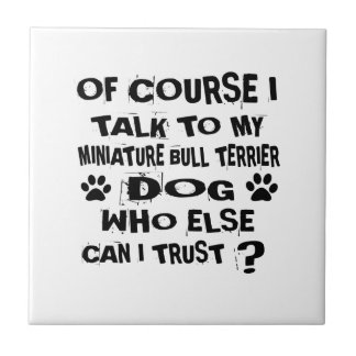 OF COURSE I TALK TO MY MINIATURE BULL TERRIER DOG CERAMIC TILE