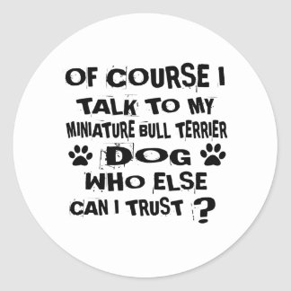 OF COURSE I TALK TO MY MINIATURE BULL TERRIER DOG CLASSIC ROUND STICKER