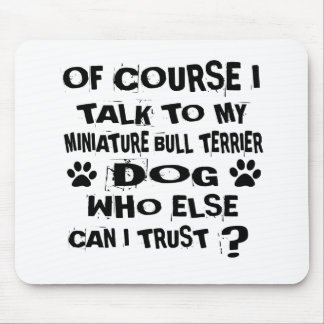OF COURSE I TALK TO MY MINIATURE BULL TERRIER DOG MOUSE PAD