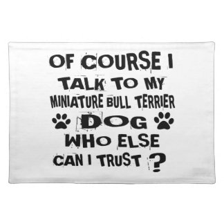 OF COURSE I TALK TO MY MINIATURE BULL TERRIER DOG PLACEMAT