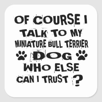 OF COURSE I TALK TO MY MINIATURE BULL TERRIER DOG SQUARE STICKER