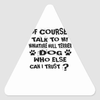 OF COURSE I TALK TO MY MINIATURE BULL TERRIER DOG TRIANGLE STICKER
