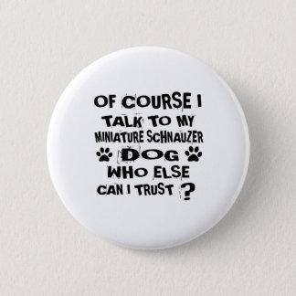 OF COURSE I TALK TO MY MINIATURE SCHNAUZER DOG DES 6 CM ROUND BADGE
