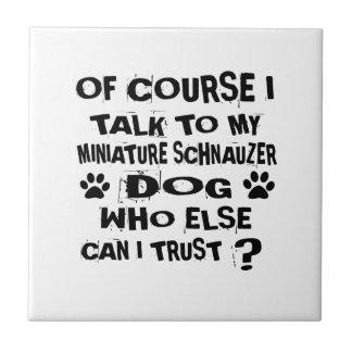 OF COURSE I TALK TO MY MINIATURE SCHNAUZER DOG DES CERAMIC TILE