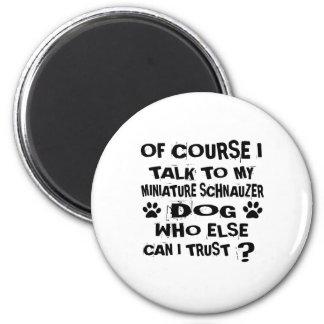 OF COURSE I TALK TO MY MINIATURE SCHNAUZER DOG DES MAGNET