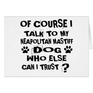 OF COURSE I TALK TO MY NEAPOLITAN MASTIFF DOG DESI CARD