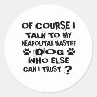 OF COURSE I TALK TO MY NEAPOLITAN MASTIFF DOG DESI CLASSIC ROUND STICKER