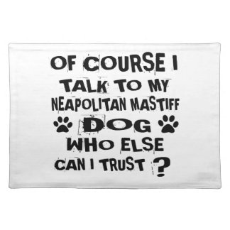 OF COURSE I TALK TO MY NEAPOLITAN MASTIFF DOG DESI PLACEMAT
