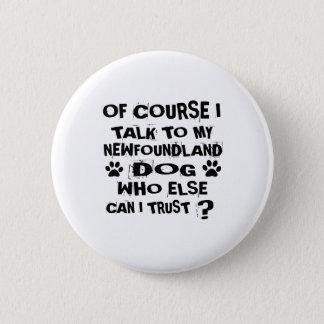 OF COURSE I TALK TO MY NEWFOUNDLAND DOG DESIGNS 6 CM ROUND BADGE