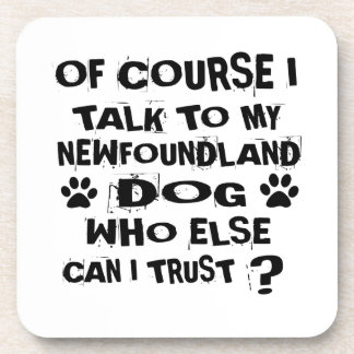 OF COURSE I TALK TO MY NEWFOUNDLAND DOG DESIGNS COASTER