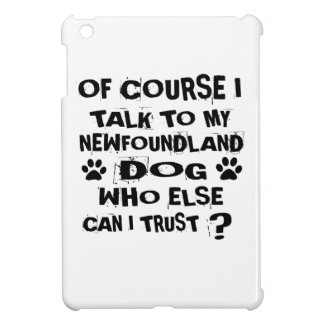 OF COURSE I TALK TO MY NEWFOUNDLAND DOG DESIGNS iPad MINI CASES