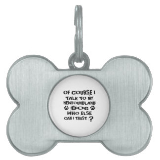 OF COURSE I TALK TO MY NEWFOUNDLAND DOG DESIGNS PET ID TAG