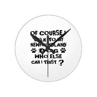 OF COURSE I TALK TO MY NEWFOUNDLAND DOG DESIGNS ROUND CLOCK