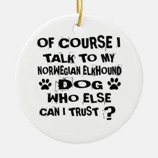 OF COURSE I TALK TO MY NORWEGIAN ELKHOUND DOG DESI CERAMIC ORNAMENT