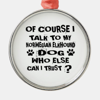 OF COURSE I TALK TO MY NORWEGIAN ELKHOUND DOG DESI METAL ORNAMENT