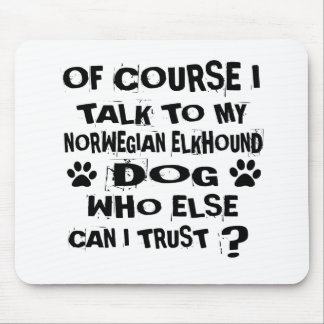 OF COURSE I TALK TO MY NORWEGIAN ELKHOUND DOG DESI MOUSE PAD