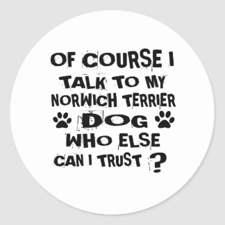 OF COURSE I TALK TO MY NORWICH TERRIER DOG DESIGNS CLASSIC ROUND STICKER