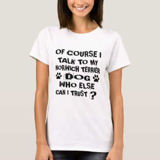 OF COURSE I TALK TO MY NORWICH TERRIER DOG DESIGNS T-Shirt