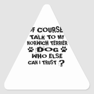 OF COURSE I TALK TO MY NORWICH TERRIER DOG DESIGNS TRIANGLE STICKER